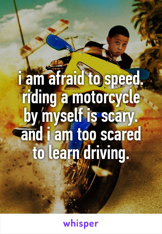 i am afraid to speed. riding a motorcycle by myself is scary. and i am too scared to learn driving.