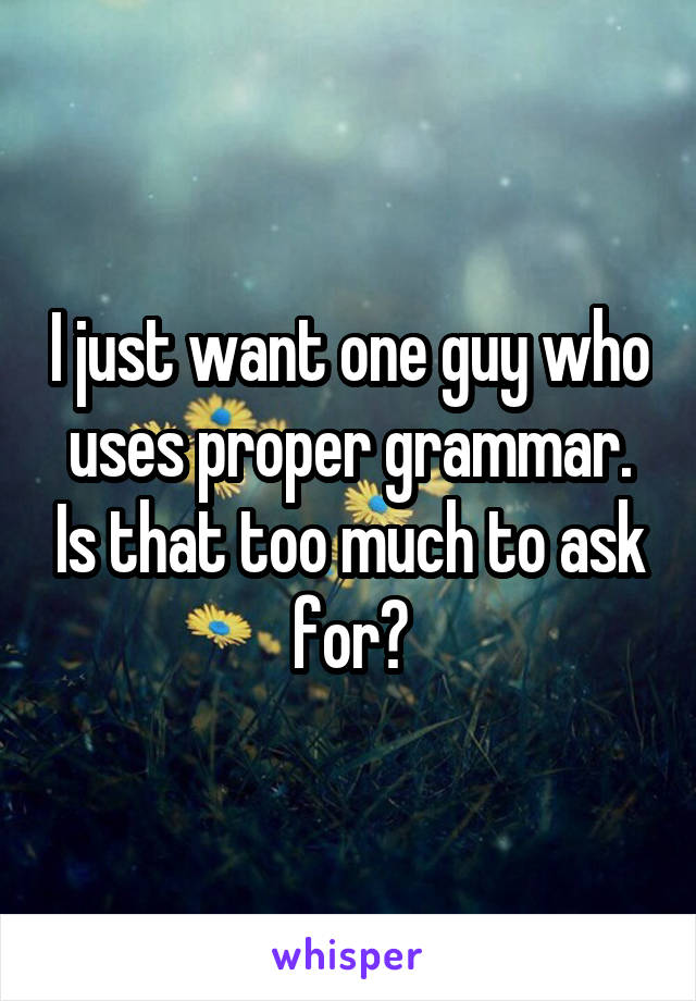 I just want one guy who uses proper grammar. Is that too much to ask for?