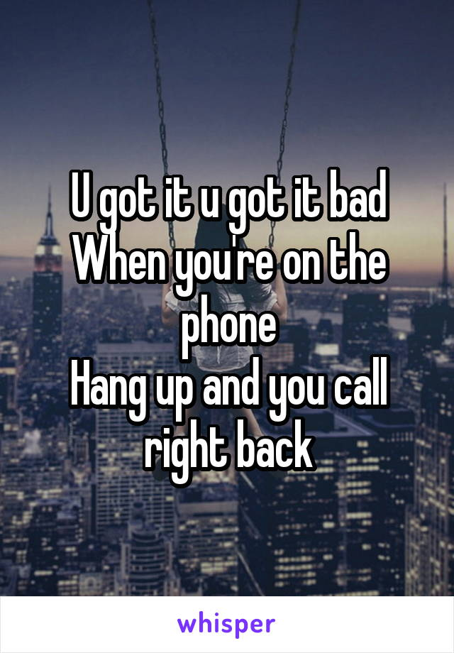 U got it u got it bad When you're on the phone Hang up and you call right back