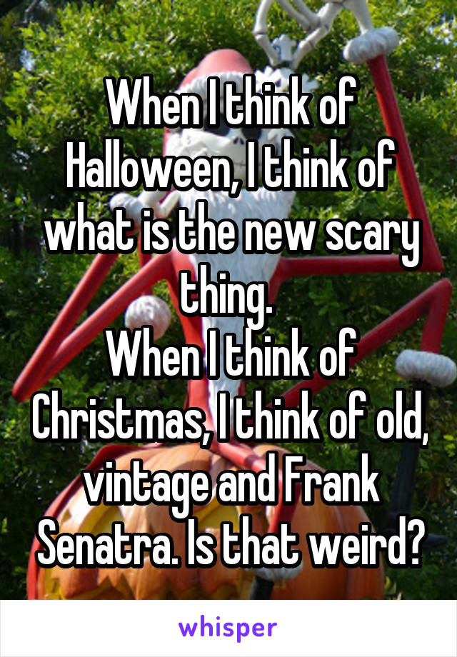 When I think of Halloween, I think of what is the new scary thing.  When I think of Christmas, I think of old, vintage and Frank Senatra. Is that weird?