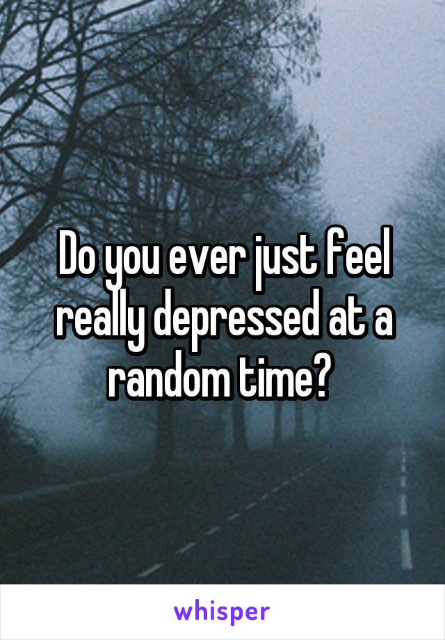 Do you ever just feel really depressed at a random time?
