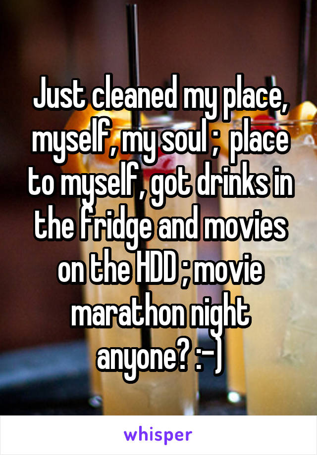 Just cleaned my place, myself, my soul ;  place to myself, got drinks in the fridge and movies on the HDD ; movie marathon night anyone? :-)