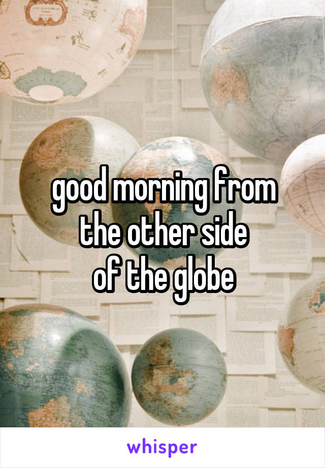 good morning from the other side of the globe