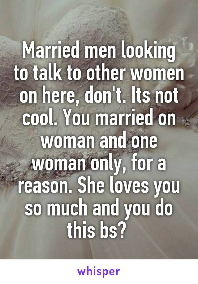 Married men looking to talk to other women on here, don't. Its not cool. You married on woman and one woman only, for a reason. She loves you so much and you do this bs?