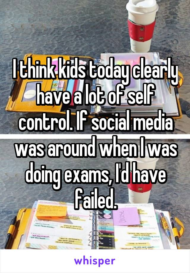 I think kids today clearly have a lot of self control. If social media was around when I was doing exams, I'd have failed.