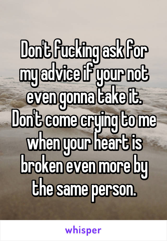 Don't fucking ask for my advice if your not even gonna take it. Don't come crying to me when your heart is broken even more by the same person.