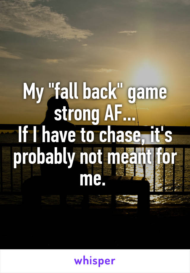 """My """"fall back"""" game strong AF... If I have to chase, it's probably not meant for me."""