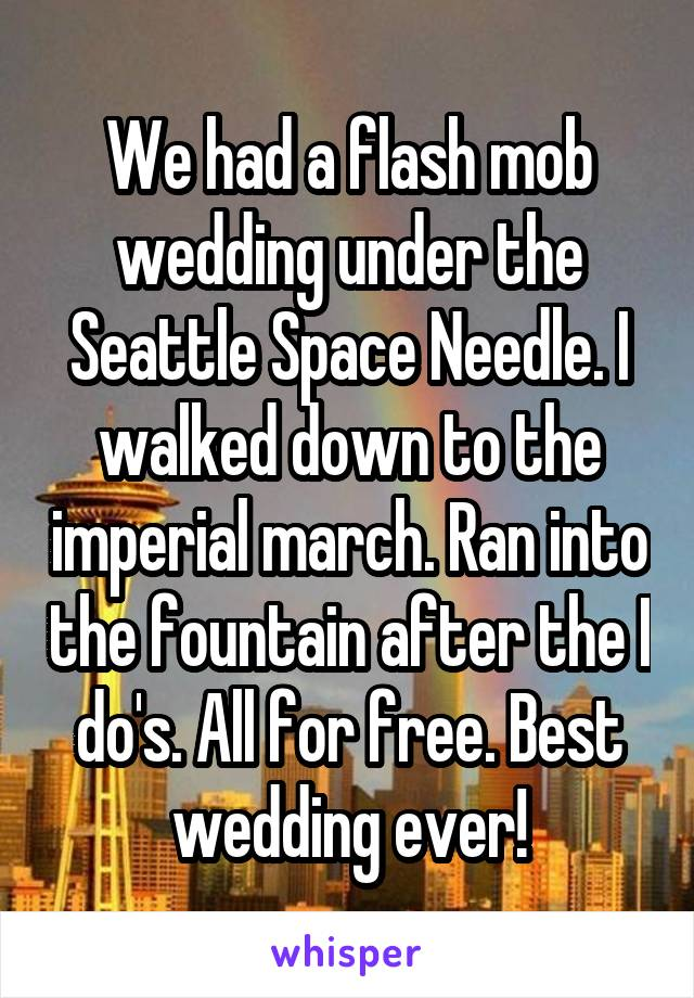 We had a flash mob wedding under the Seattle Space Needle. I walked down to the imperial march. Ran into the fountain after the I do's. All for free. Best wedding ever!