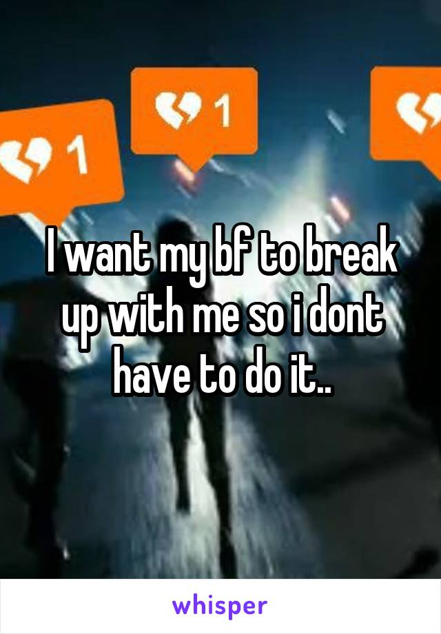 I want my bf to break up with me so i dont have to do it..