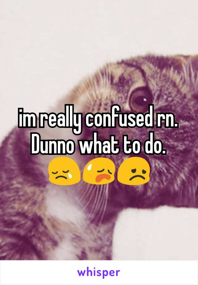 im really confused rn. Dunno what to do. 😢😥😞