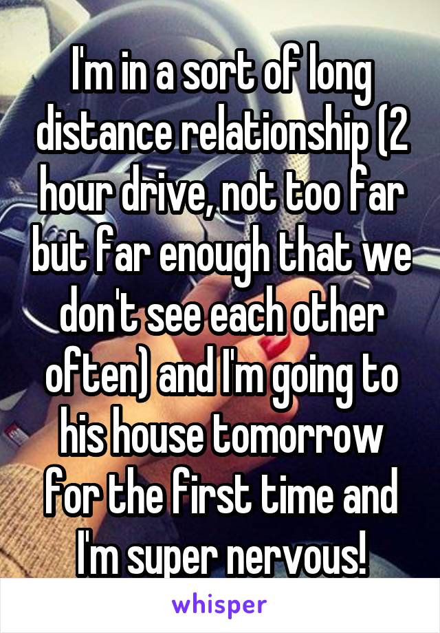 I'm in a sort of long distance relationship (2 hour drive, not too far but far enough that we don't see each other often) and I'm going to his house tomorrow for the first time and I'm super nervous!