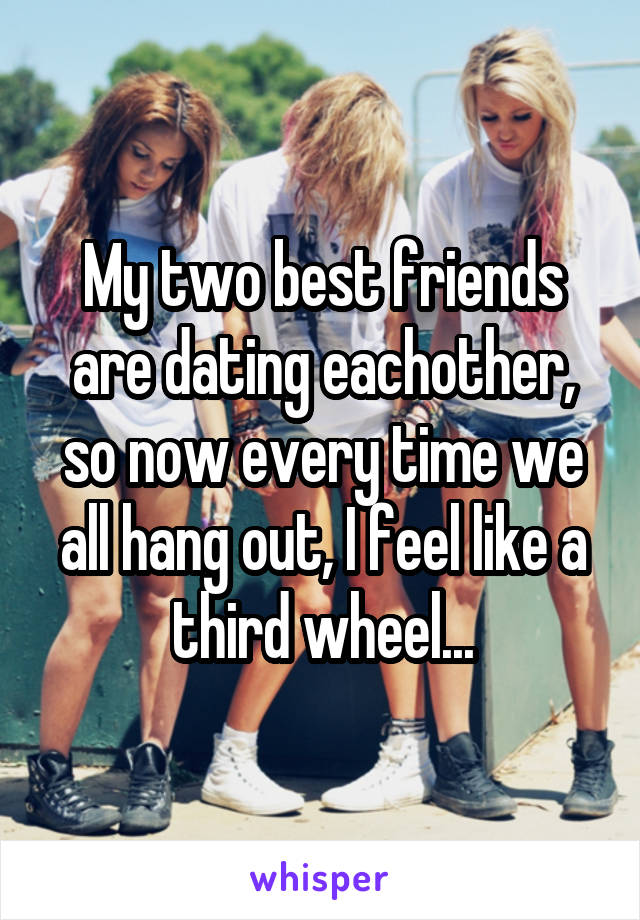 My two best friends are dating eachother, so now every time we all hang out, I feel like a third wheel...