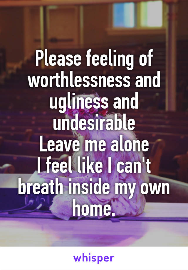 Please feeling of worthlessness and ugliness and undesirable Leave me alone I feel like I can't breath inside my own home.