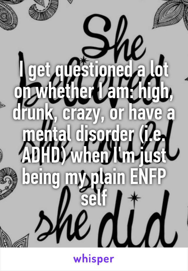 I get questioned a lot on whether I am: high, drunk, crazy, or have a mental disorder (i.e. ADHD) when I'm just being my plain ENFP self