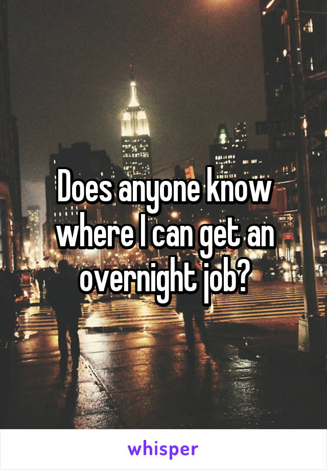 Does anyone know where I can get an overnight job?