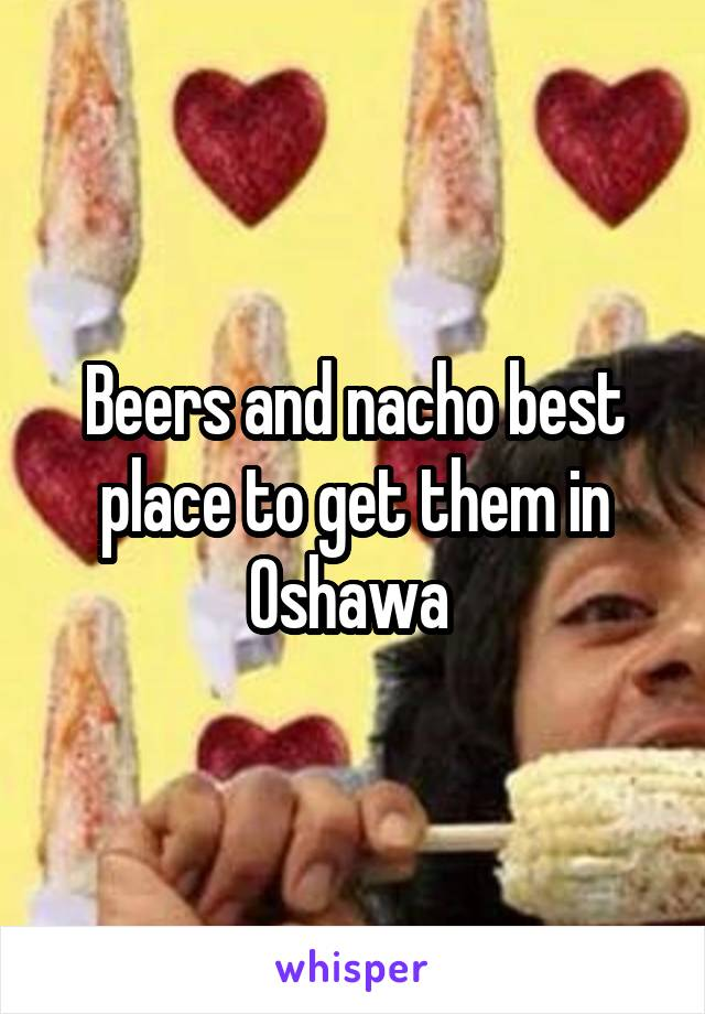 Beers and nacho best place to get them in Oshawa