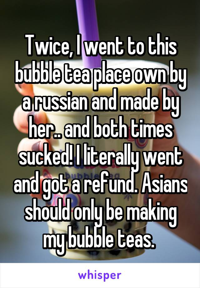 Twice, I went to this bubble tea place own by a russian and made by her.. and both times sucked! I literally went and got a refund. Asians should only be making my bubble teas.