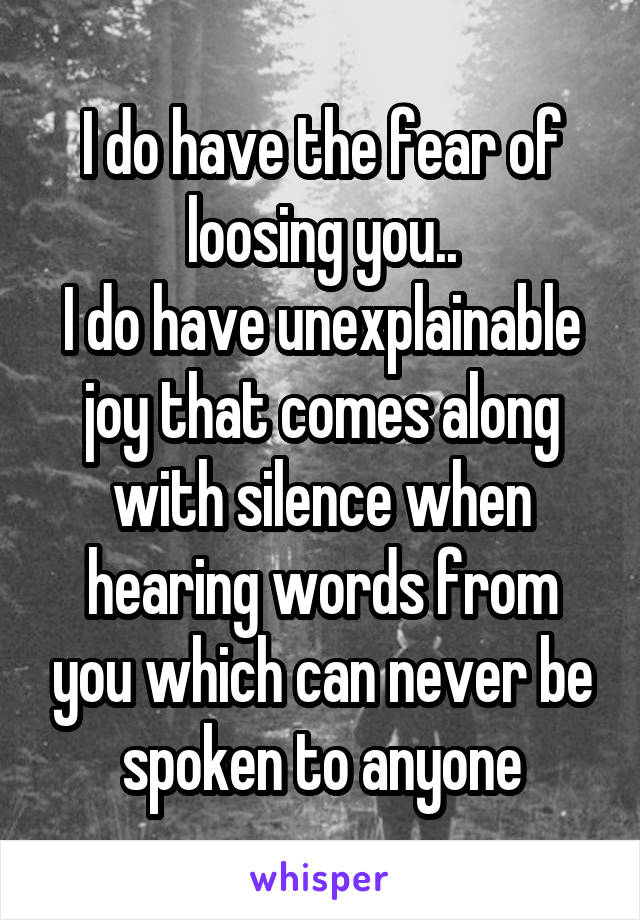 I do have the fear of loosing you.. I do have unexplainable joy that comes along with silence when hearing words from you which can never be spoken to anyone