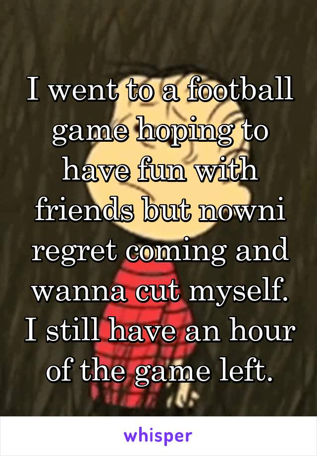 I went to a football game hoping to have fun with friends but nowni regret coming and wanna cut myself. I still have an hour of the game left.