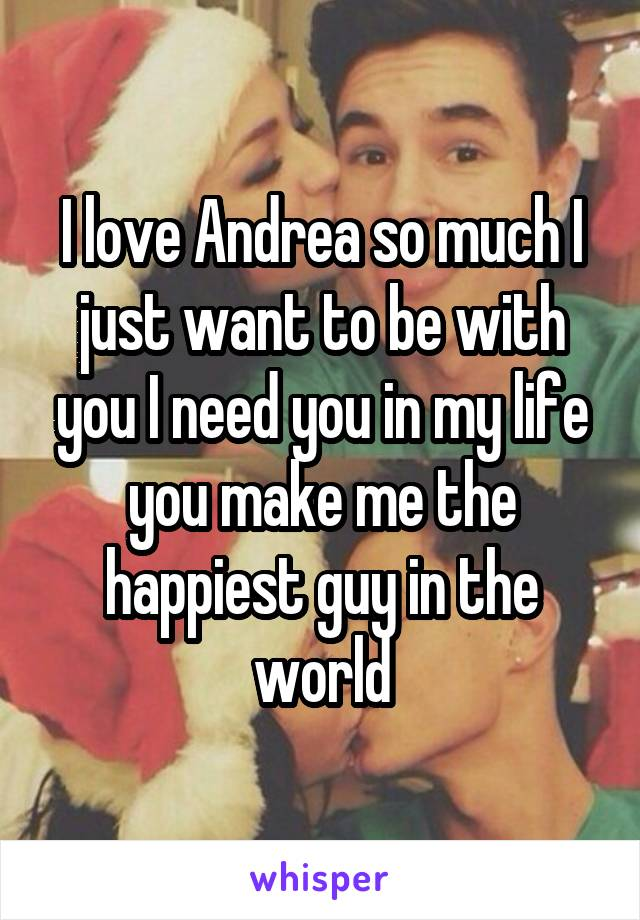 I love Andrea so much I just want to be with you I need you in my life you make me the happiest guy in the world
