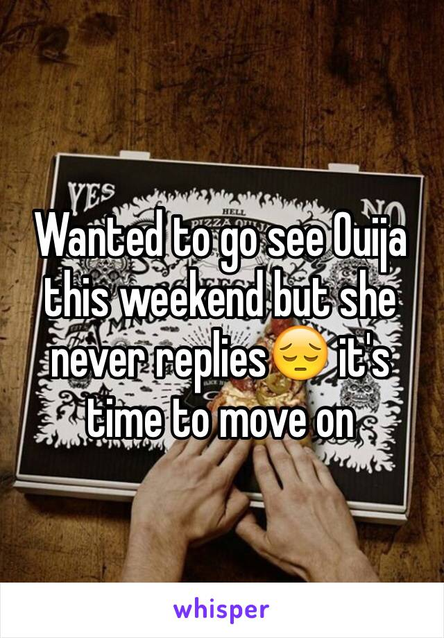 Wanted to go see Ouija this weekend but she never replies😔 it's time to move on