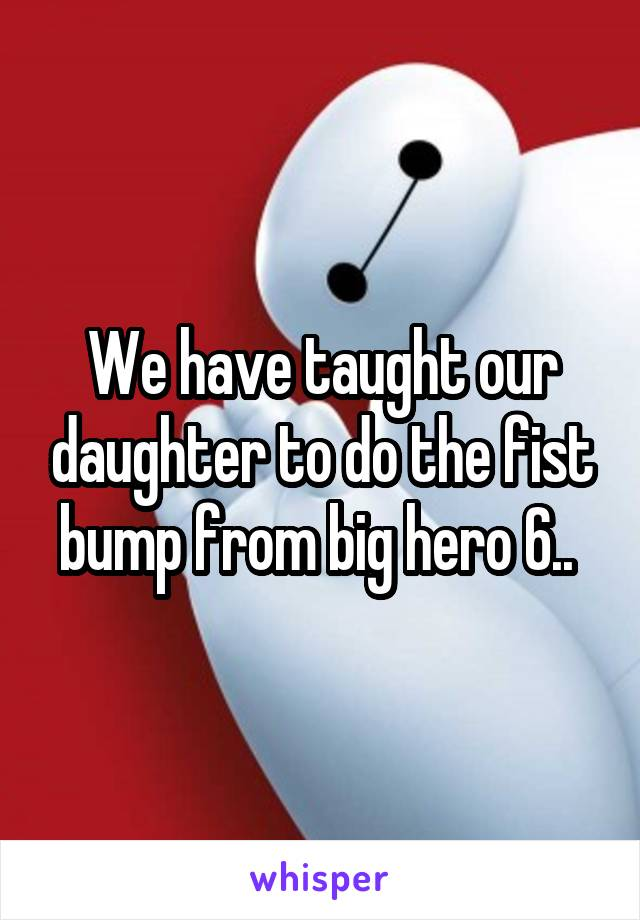 We have taught our daughter to do the fist bump from big hero 6..