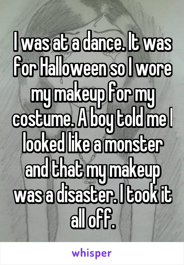 I was at a dance. It was for Halloween so I wore my makeup for my costume. A boy told me I looked like a monster and that my makeup was a disaster. I took it all off.