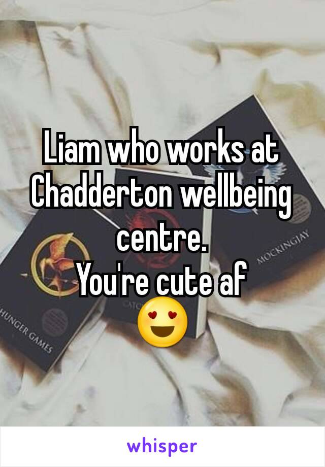 Liam who works at Chadderton wellbeing centre. You're cute af 😍