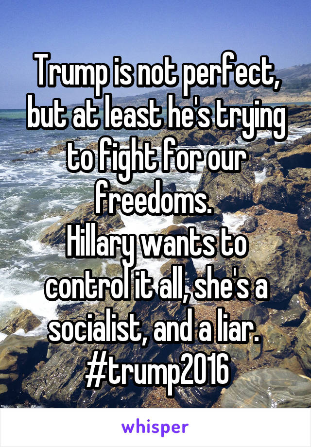 Trump is not perfect, but at least he's trying to fight for our freedoms.  Hillary wants to control it all, she's a socialist, and a liar.  #trump2016