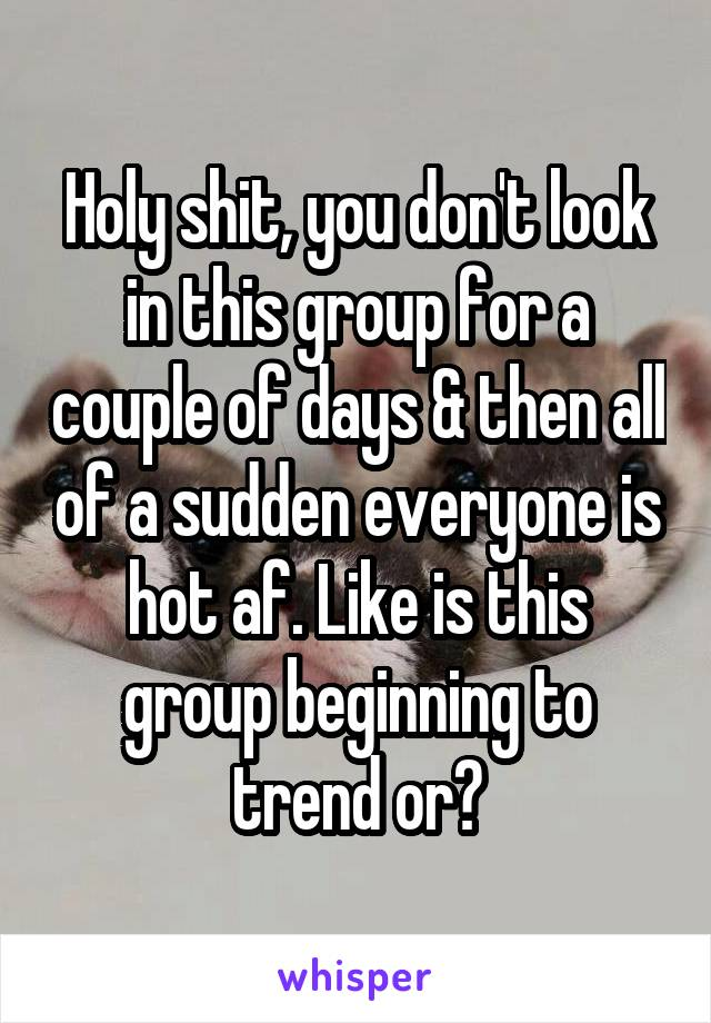 Holy shit, you don't look in this group for a couple of days & then all of a sudden everyone is hot af. Like is this group beginning to trend or?