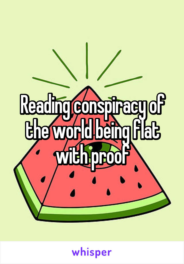 Reading conspiracy of the world being flat with proof