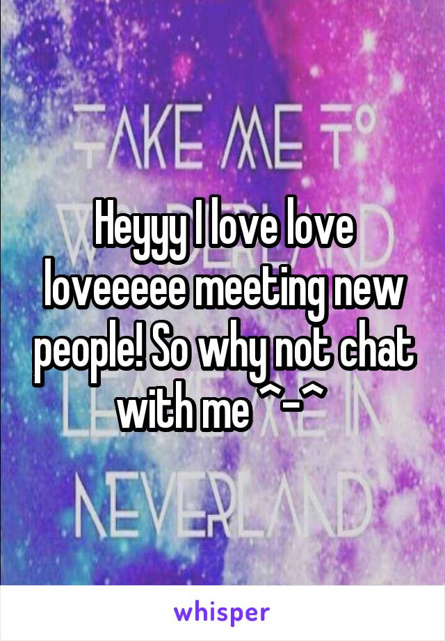 Heyyy I love love loveeeee meeting new people! So why not chat with me ^-^