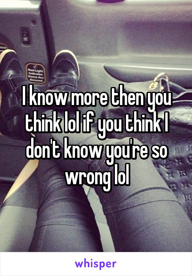 I know more then you think lol if you think I don't know you're so wrong lol