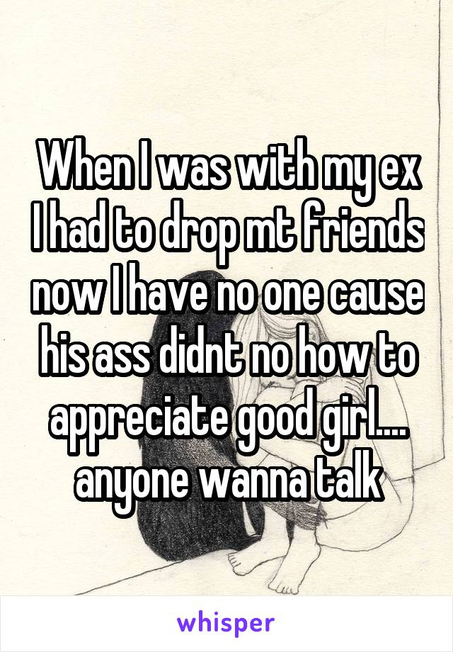 When I was with my ex I had to drop mt friends now I have no one cause his ass didnt no how to appreciate good girl.... anyone wanna talk