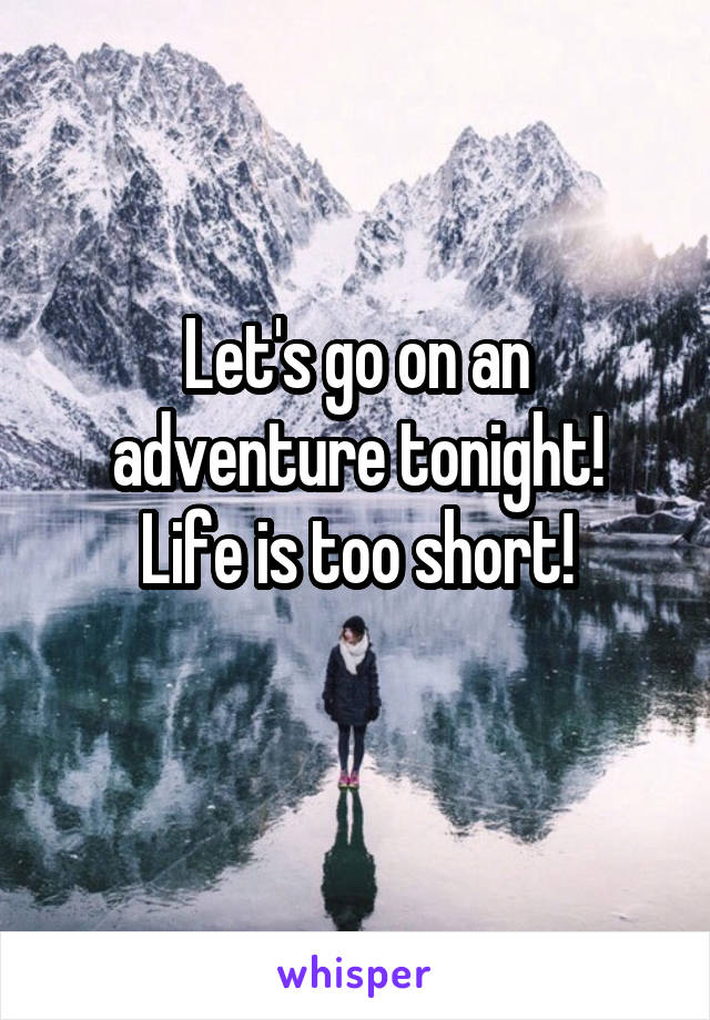 Let's go on an adventure tonight! Life is too short!