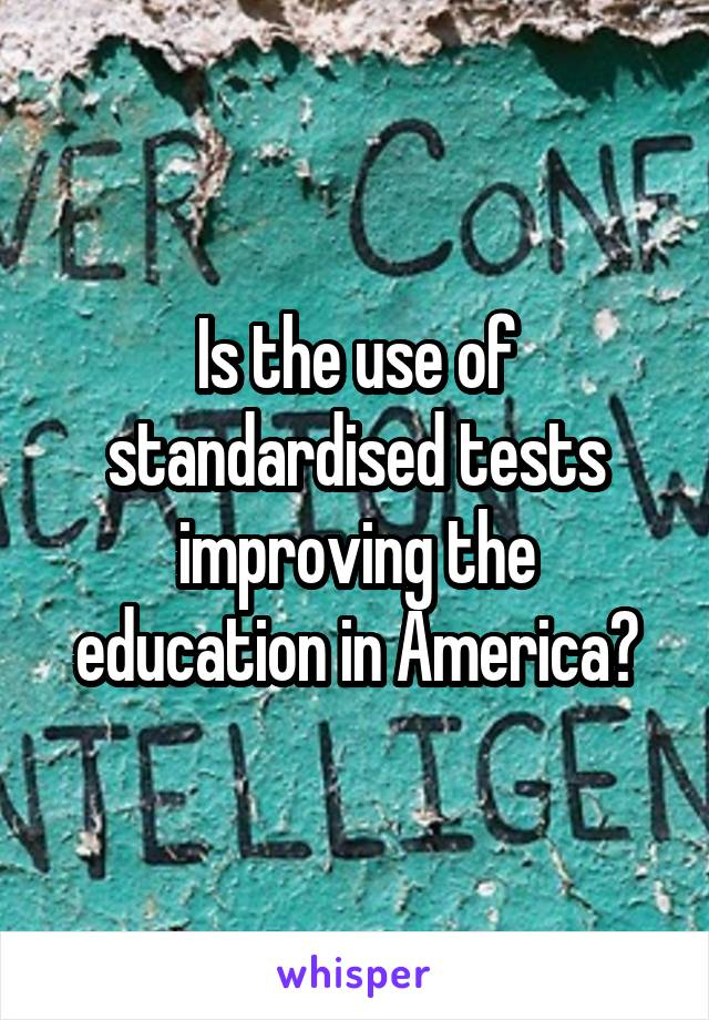 Is the use of standardised tests improving the education in America?