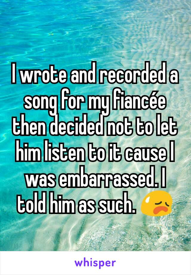 I wrote and recorded a song for my fiancée then decided not to let him listen to it cause I was embarrassed. I told him as such. 😥