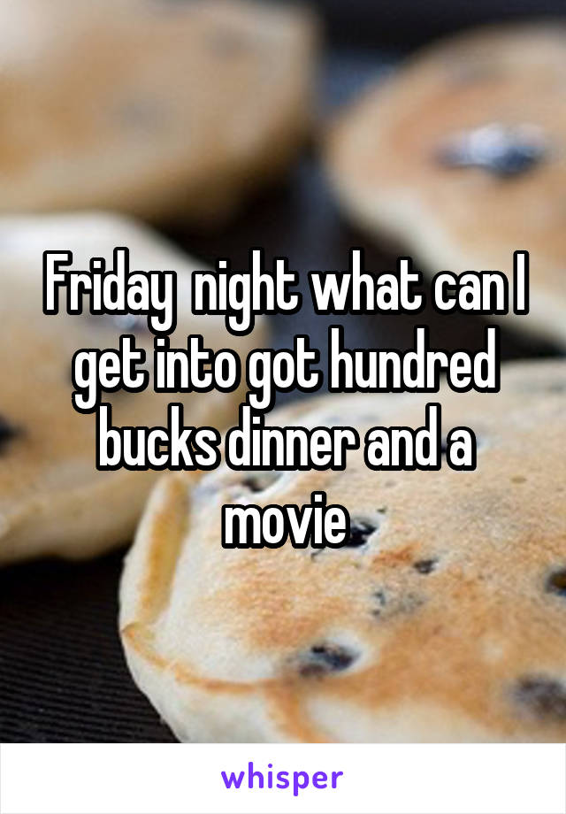 Friday  night what can I get into got hundred bucks dinner and a movie