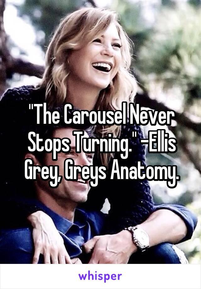 """The Carousel Never Stops Turning."" -Ellis Grey, Greys Anatomy."