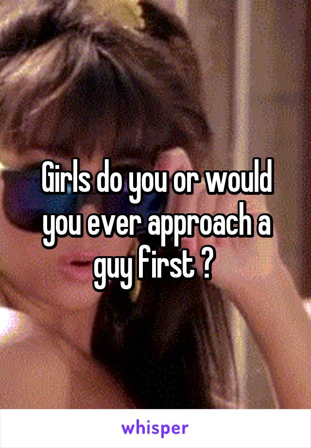Girls do you or would you ever approach a guy first ?