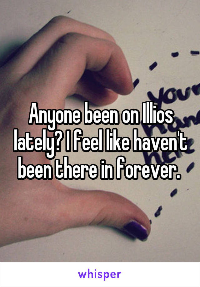 Anyone been on Illios lately? I feel like haven't been there in forever.