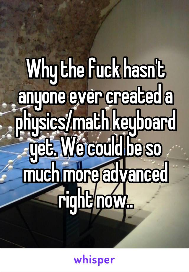 Why the fuck hasn't anyone ever created a physics/math keyboard yet. We could be so much more advanced right now..