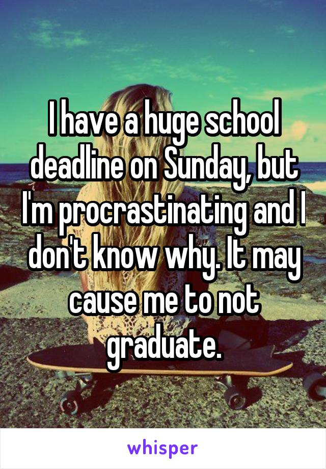 I have a huge school deadline on Sunday, but I'm procrastinating and I don't know why. It may cause me to not graduate.