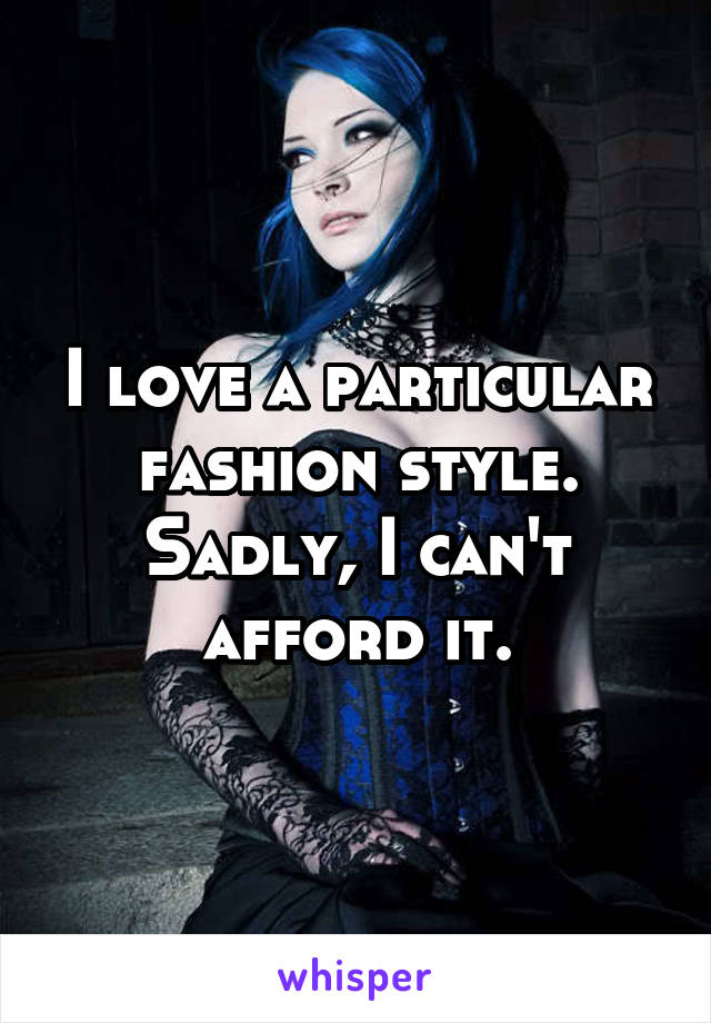 I love a particular fashion style. Sadly, I can't afford it.
