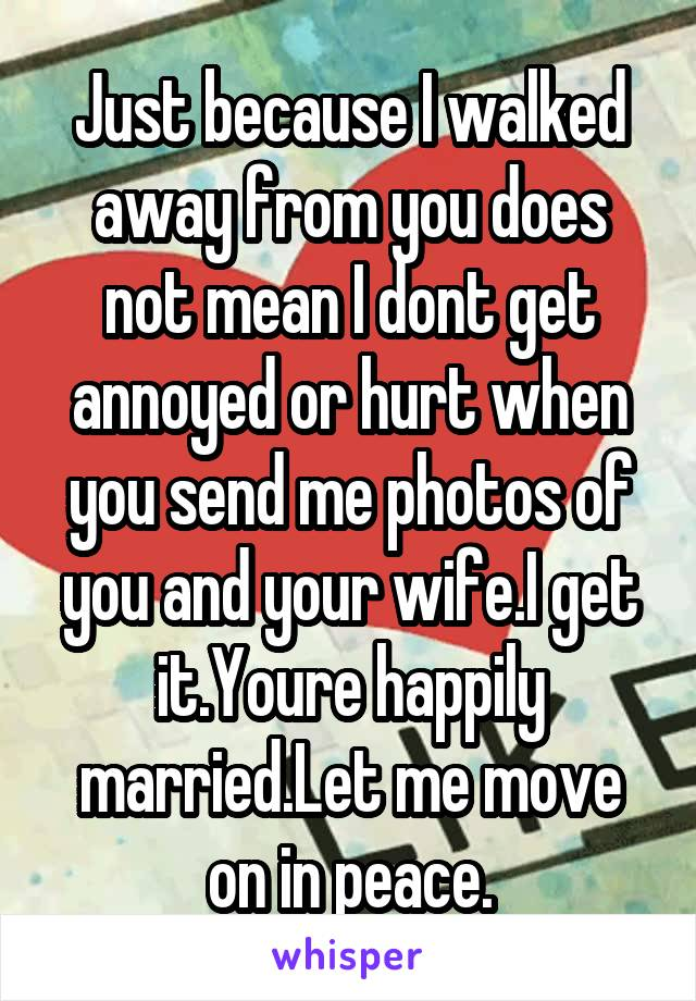 Just because I walked away from you does not mean I dont get annoyed or hurt when you send me photos of you and your wife.I get it.Youre happily married.Let me move on in peace.