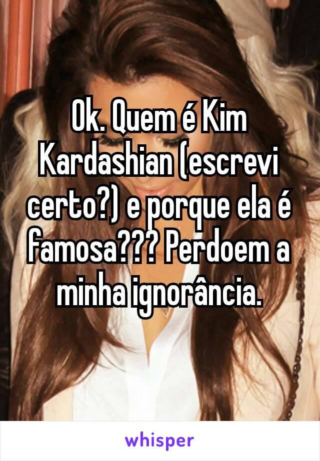 Ok. Quem é Kim Kardashian (escrevi certo?) e porque ela é famosa??? Perdoem a minha ignorância.