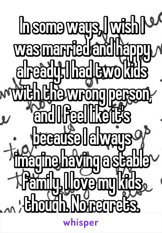 In some ways, I wish I was married and happy already. I had two kids with the wrong person, and I feel like it's because I always imagine having a stable family. I love my kids though. No regrets.