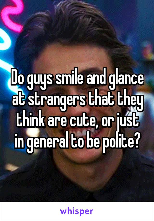 Do guys smile and glance at strangers that they think are cute, or just in general to be polite?