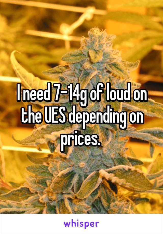 I need 7-14g of loud on the UES depending on prices.
