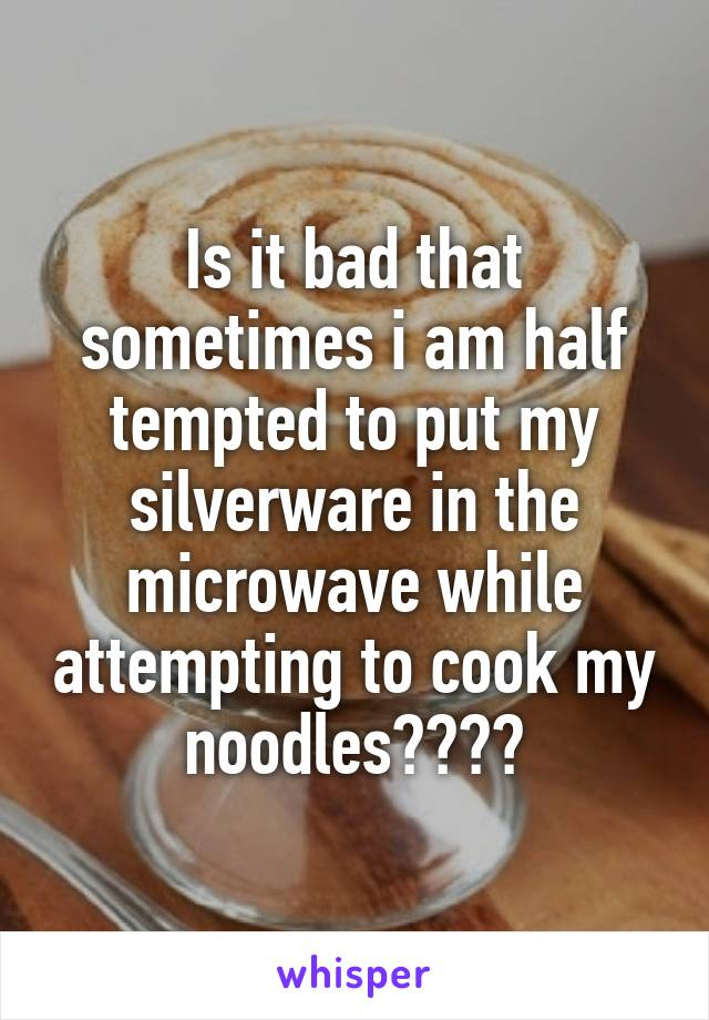 Is it bad that sometimes i am half tempted to put my silverware in the microwave while attempting to cook my noodles????